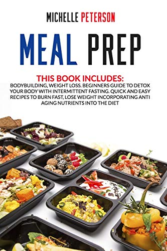 Meal Prep: Bodybuilding, Weight Loss. Beginners Guide to Detox your Body with Intermittent Fasting. Quick and Easy Recipes to Burn Fast, Lose Weight Incorporating Anti Aging Nutrients Into the Diet.