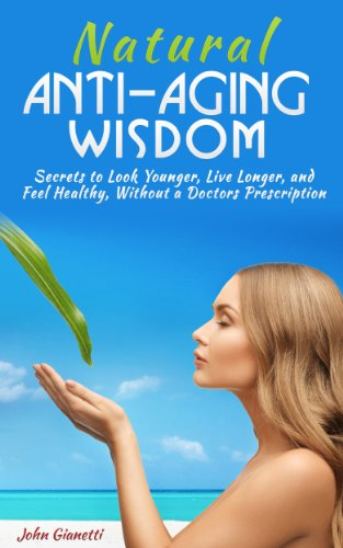 Natural Anti-Aging Wisdom: Secrets to Look Younger, Live Longer, and Feel Healthy Without a Doctors Prescription (How I Look Younger) (Foods, Diet, Sex, Fitness, and Mental Health) (2020 Update)