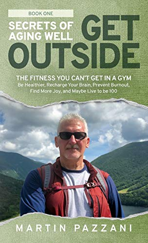 Secrets of Aging Well – Get Outside: The Fitness You Can't Get in a Gym – Be Healthier, Recharge Your Brain, Prevent Burnout, Find More Joy, and Maybe Live to be 100