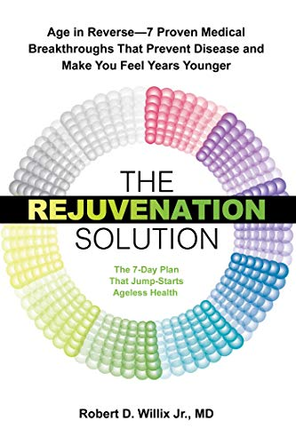 The Rejuvenation Solution: Age in Reverse–7 Proven Medical Breakthroughs That Prevent Disease and Make You Feel Years Younger