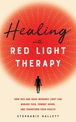 Healing with Red Light Therapy: How Red and Near-Infrared Light Can Manage Pain, Combat Aging, and Transform Your Health