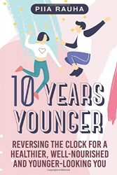 10 Years Younger: Reversing the Clock for a Healthier, Well-Nourished and Younger-Looking You (Piia Rauha)