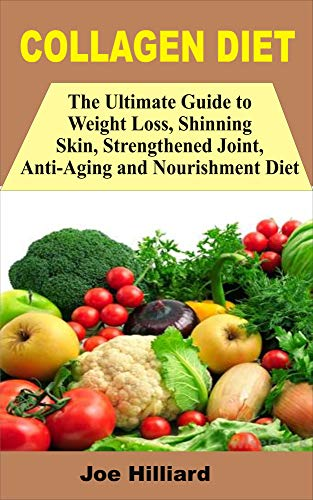 COLLAGEN DIET: The Ultimate Guide To Weight Loss, Shinning Skin, Strengthened Joint, Anti Aging And Nourishment Diet