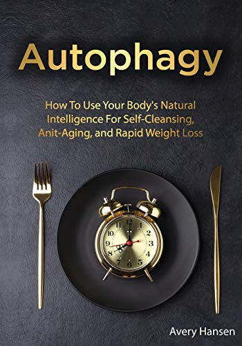 Autophagy: How To Use Your Body's Natural Intelligence For Self-Cleansing, Anti-Aging, and Rapid Weight Loss