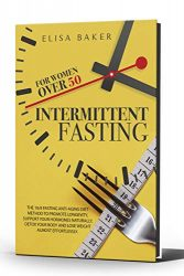 INTERMITTENT FASTING FOR WOMEN OVER 50: The 16/8 Fasting Anti-Aging Diet Method to Promote Longevity, support your Hormones Naturally, Detox your Body and Lose Weight almost Effortlessly