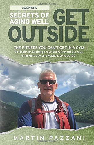 SECRETS OF AGING WELL: GET OUTSIDE: The Fitness You Can't Get in a Gym- Be Healthier, Recharge Your Brain, Prevent Burnout, Find More Joy, and Maybe Live to be 100
