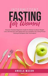 Intermittent Fasting for Women: Discover the Best Beginners Guide for Women to Boost Weight Loss, Burning Fat, Anti-Aging and Live a Healthy Life; Using Proven Fasting & Ketogenic Diet Techniques!