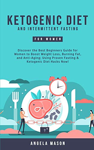 Ketogenic Diet and Intermittent Fasting for Women: Discover the Best Beginners Guide for Women to Boost Weight Loss, Burning Fat, and Anti-Aging; Using Proven Fasting & Ketogenic Diet Hacks Now!