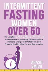 Intermittent Fasting For Women Over 50: The Complete Anti-Aging Diet Guide for Beginners to Naturally Take Off Pounds, Increase Energy and Metabolism and Promote Healthy Lifestyle and Rejuvenation