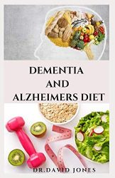 DEMENTIA AND ALZHEIMEIR DIET: Experts Guide To Following The Anti-aging Longevity Diet Includes Delicious Recipes and Meal Plan Better Health