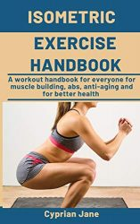Isometric Exercise Handbook: A workout handbook for everyone for muscle building, abs, anti-aging and for better health