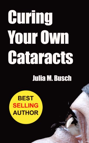 Curing Your Own Cataracts: How to Dissolve, Reverse, & Halt Advancing Cataracts with Herbs, Homeopathy, Light Therapy, Antioxidants, Nutrition, Low Level … & More! (Alternative Medicine Book 1)