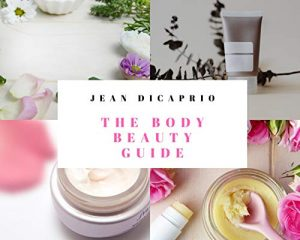 The Body Beauty Guide: The ultimate guide to skin and body beauty with selected DIY recipes on body cream, scrubs, lotions and moisturizers