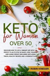 Keto for Women Over 50: Discover How to Live a Vibrant Life With the Perfect Plan to Stay in Shape, Look Younger and Losing Weight (Including Anti-Aging Tricks, Healthy Recipes and a Workout Plan)