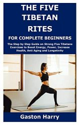 THE FIVE TIBETAN RITES FOR COMPLETE BEGINNERS: The Step by Step Guide on Strong Five Tibetans Exercises to Boost Energy, Power, Increase Health, Anti Aging and Longetivity