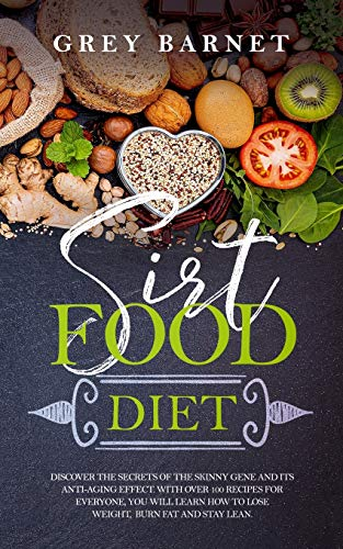 Sirtfood Diet: Discover the Secrets of the Skinny Gene and Its Anti-Aging Effect. With Over 100 Recipes for Everyone, You Will Learn How to Lose Weight, Burn Fat, and Stay Lean.