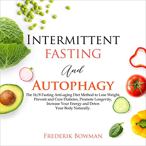 Intermittent Fasting and Autophagy: The 16/8 Fasting Anti-aging Diet Method to Lose Weight, Prevent and Cure Diabetes, Promote Longevity, Increase Your Energy and Detox Your Body Naturally.