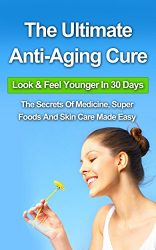 The Ultimate Anti-Aging Cure: Look & Feel Younger In 30 Days – The Secrets Of Medicine, Super Foods And Skin Care Made Easy (Hormones, eye cream, vitamin, … book, books, face, night cream, organic,)