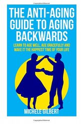 The Anti-Aging Guide To Aging Backwards: Learn To Age Well, Age Gracefully And Make It The Happiest Time Of Your Life (aging backwards,aging well, aging gracefully, anti-aging Book 1) (Volume 1)