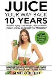 Juice Your Way Back 10 Years: Reverse Aging, Lose Weight, Restore Health, Regain Energy, and Boost Your Metabolism (Volume 1)