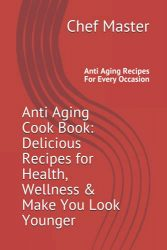 Anti Aging Cook Book: Delicious Recipes for Health, Wellness & Make You Look Younger: Anti Aging Recipes For Every Occasion