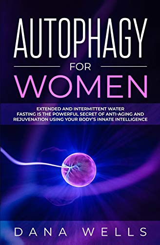 Autophagy for Women: Extended and Intermittent Water Fasting is the Powerful Secret of Anti-Aging and Rejuvenation using Your Body's Innate Intelligence