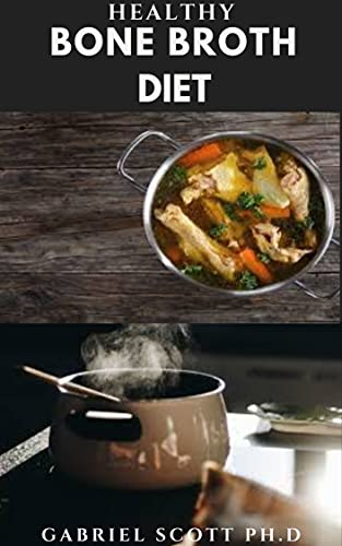 HEALTHY BONE BROTH DIET: Delicious Recipes For Healthy Bones , Anti Aging And Weight Loss Includes Step By Step Guide On How To Follow The Diet