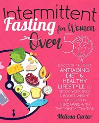 Intermittent Fasting for Women Over 50: Discover the Best Antiaging Diet & Healthy Lifestyle to Detox Your Body & Boost Weight Loss Even in Menopause with the Right Motivation | Weekly Meal Plan